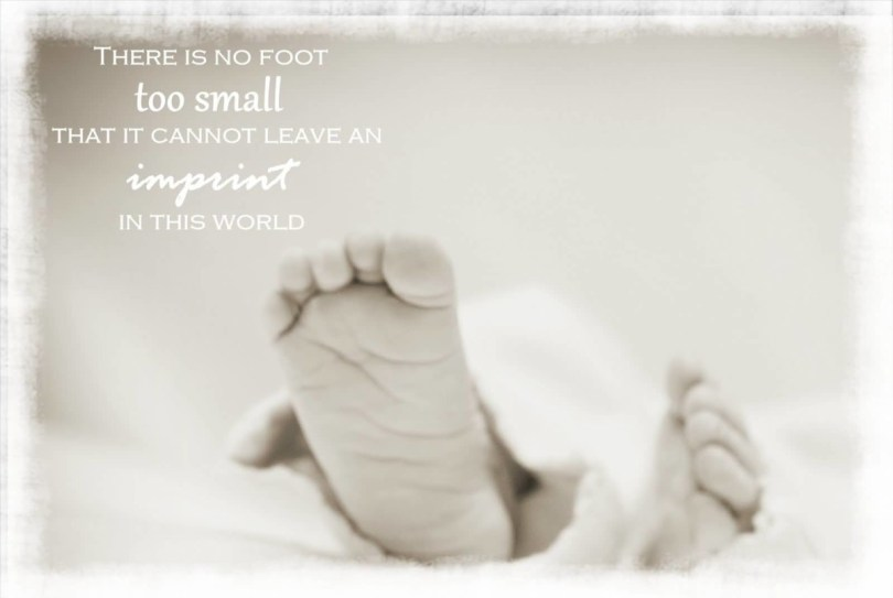 There Is No Foot Too Small That It Cannot Leave An Imprint In This World
