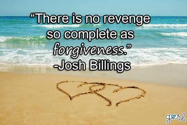 There Is No Revenge So Complete As Forgiveness Josh Billings