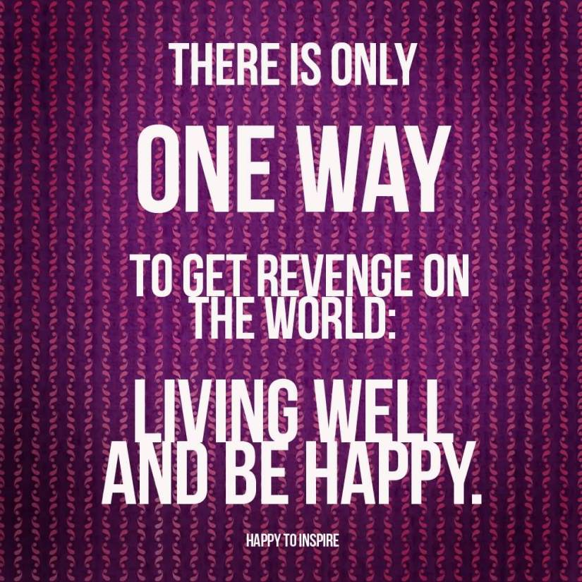 There Is Only One Way To Get Revenge On The World Living Well And Be Happy