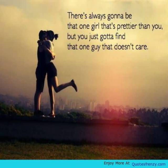 Theres Always Gonna Be That One Girl Thats Prettier Than You But You Just Gotta Find That One Guy That Doest Care
