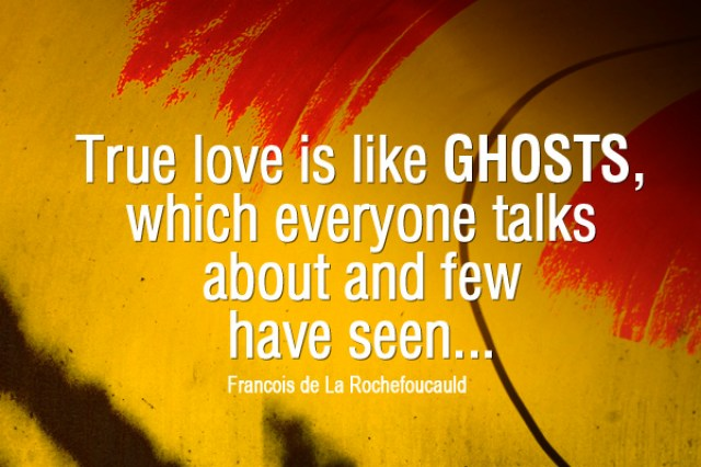 True Love Is Like Ghosts, Which Everyone Talks About And Few Have Seen..... Francois De La Rochefoucauld
