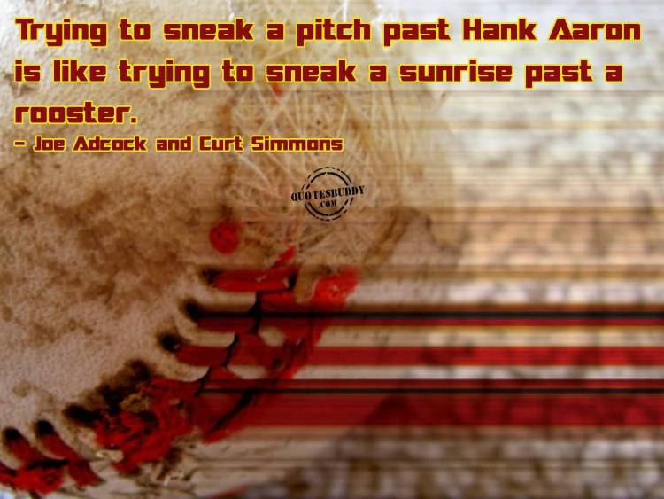 trying to sneak a pitch past hank aaron is like trying ot sneak a sunrise past a rooster. joe adcock and curt simmons