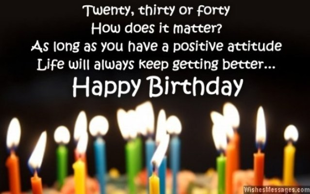 Twenty Thirty Or Forty How Does It Matter As Long As You Have A Positive Attitude Life Will Always Keep Getting Better Happy Birthday