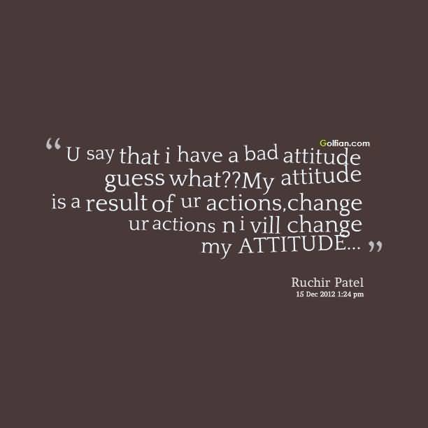 U Say That I Have A Bad Attitude Guess What My Attitude Is A Result Of Ur Actions Change Ur Actions N I Vill Change My Attitude Ruchir Patel