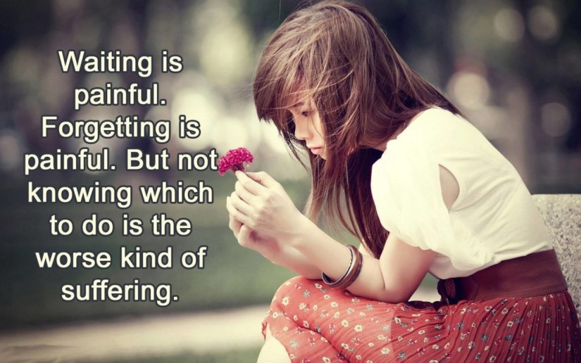 Waiting Is Painful Forgetting Is Painful But Not Knowing Which To Do Is The Worse Kind Of Suffering