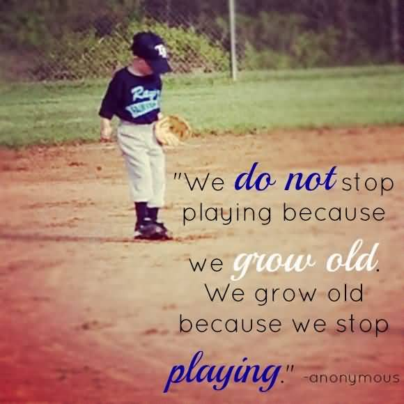 We Do Not Stop Playing Because We Grow Old We Grow Old Because We Stop Playing Anonymous
