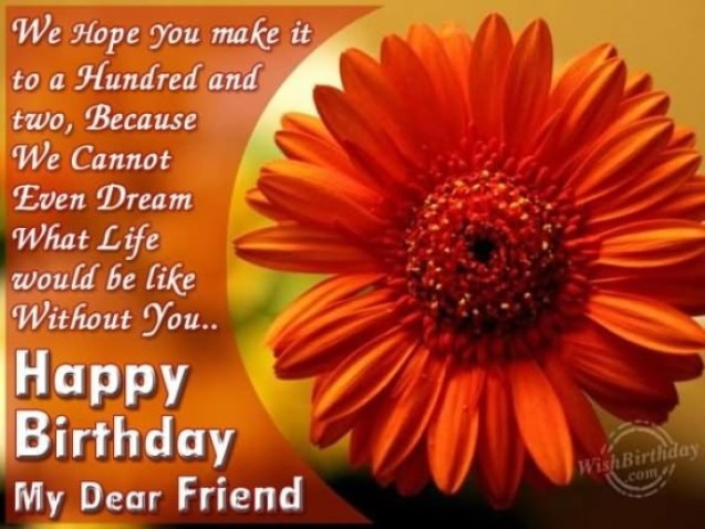 We Hope You Make It To Hundred And Two Becausa We Cannot Evens Bream What Life Would Be Like Without You Happy Birthday My Dear Friend