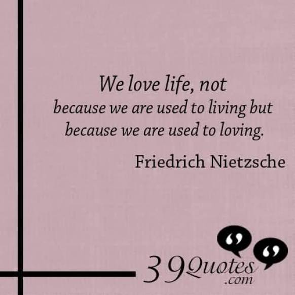 We Love Life Not Because We Are Usaed To Living But Because We Are Used To Loving Friedrich Nietzsche