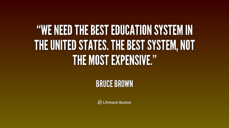 we need the best education system in the united states. the best system, not the most expensive. bruce brown