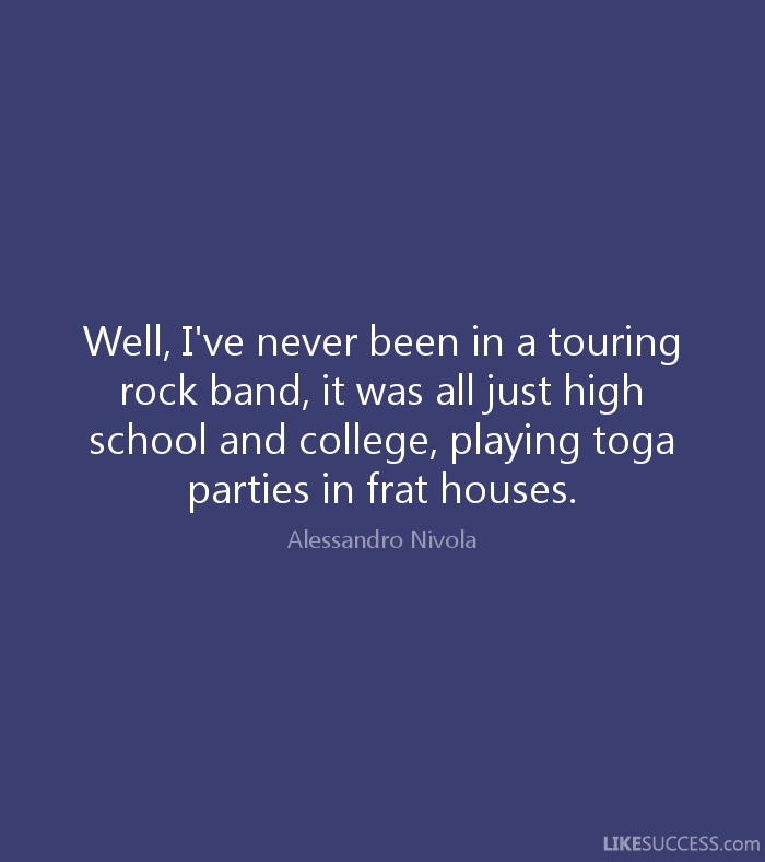 well, i've never been in a touring rock band, it was all just high school and college, playing toga parties in frat houses. alessandro nivola