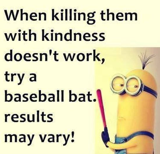 when killing them with kindness doesn't work, try a baseball bat. result may very.