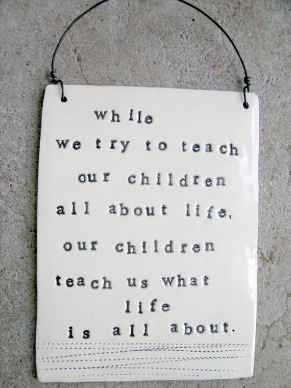 While We Try To Teach Our Children All About Life Our Children Teach Us What Life Is All About