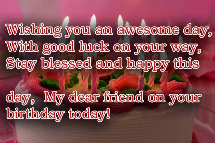 wishing you an awesome day, with good luck on your way, stay blessed and happy this day, my dear friend on your birthday today..