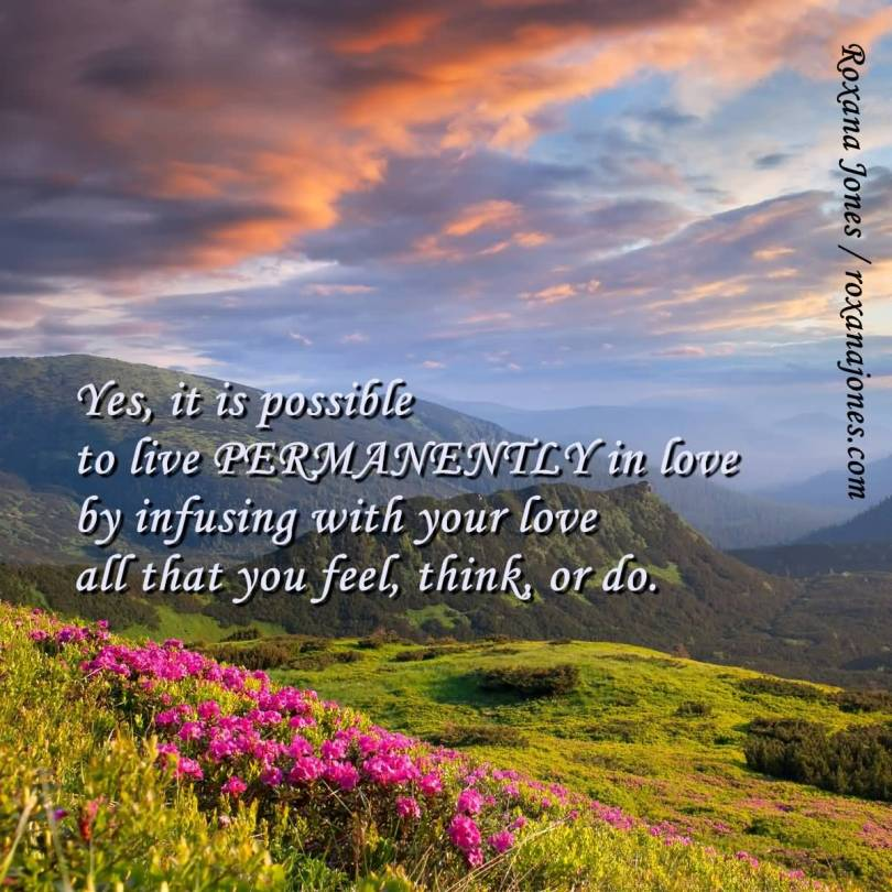 Yes It Is Possible To Live Permanentely In Love By Infusing With Your Love All That You Feel Thinkor Do