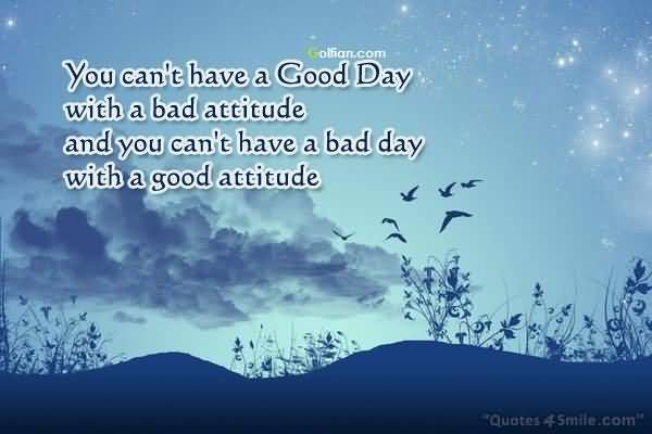 You Cant Have A Good Day With A Bad Attitude And You Cant Have A Bad Day With A Good Attitude