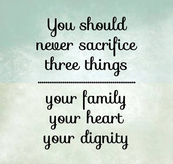 You Should Never Sacrifice Three Things Your Family Your Heart Your Dignity