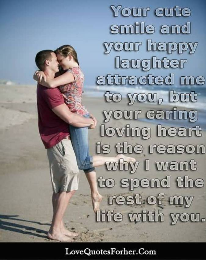 Your Cute Smile And Your Happy Laughter Attracted Me To You But Your Caring Loving Heart Is The Reason Why I Want To Spend The Rest Of My Life With You