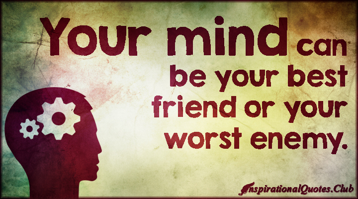 your mind can be your best friend or your worst enemy.