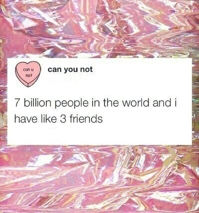 7 billion people in the world and i have like 3 friends