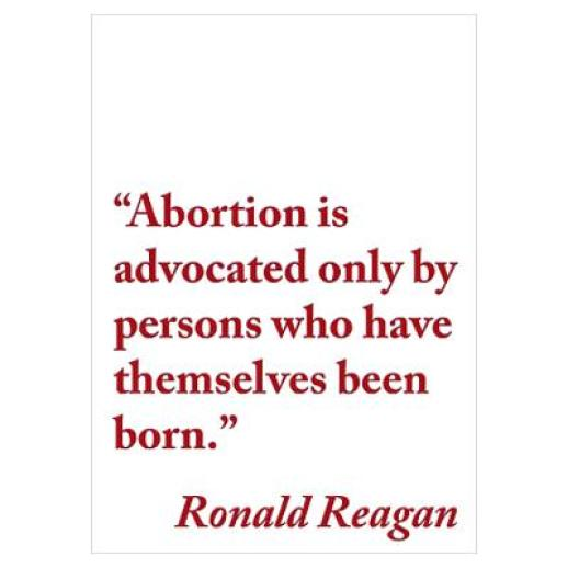 Abortion Sayings Abortion is advocated only by persons who have themselves been born Ronald Reagan