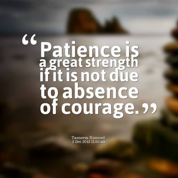 Absence Quotes Patience Is A Great Strength If It Not Due to Abuse Of Courage.