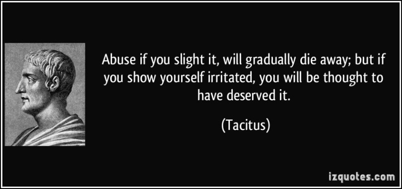 Abuse Quotes Abuse if you slight it, will gradually die away; but if you show yourself irritate, you will be thought to have deserved it. Tacitus
