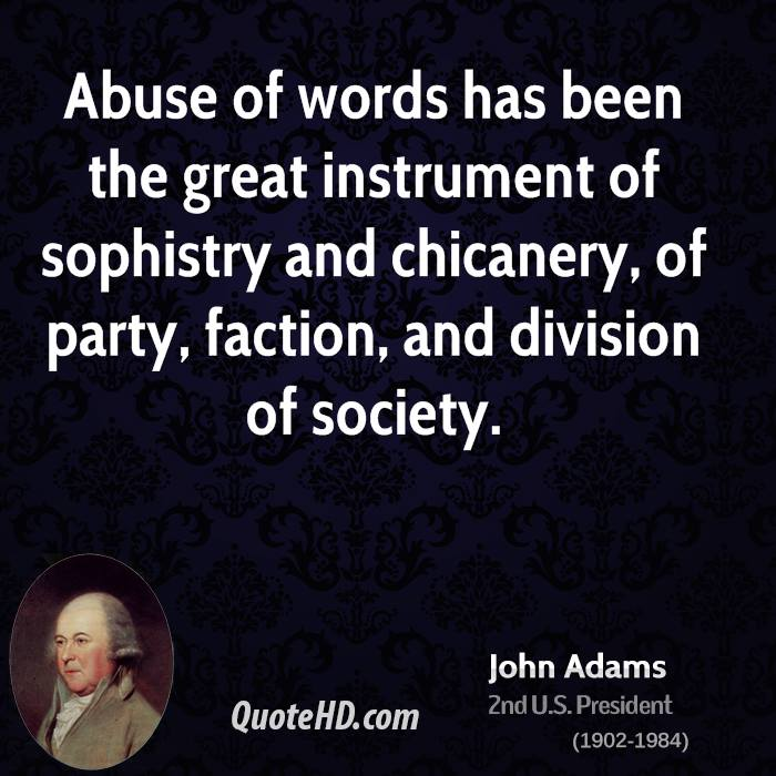 Abuse Quotes Abuse of words has been the great instrument of sophistry and chicanery, of party, faction, and division of society. John Adams