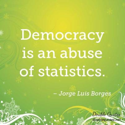 Abuse Quotes Democracy is an abuse of statistics. Jorge Luis Borges