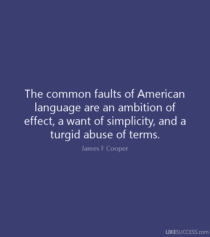 Abuse Quotes The common faults of American language are an ambition of effect, a want of simplicity, and a turgid abuse of terms. James F. Cooper