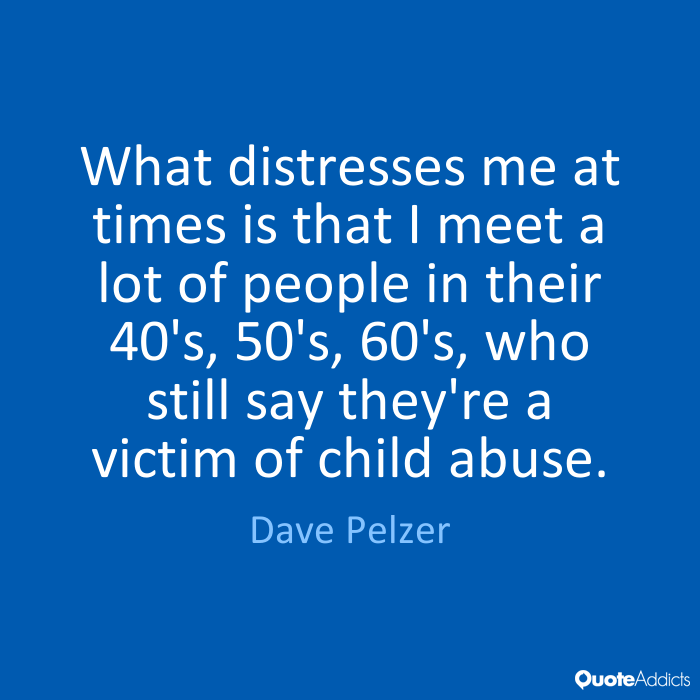 Abuse Quotes What distresses me at times is that I meet a lot of people in their 40's, 50's, 60's, who still say they're a victim of child abuse. Dave Pelzer