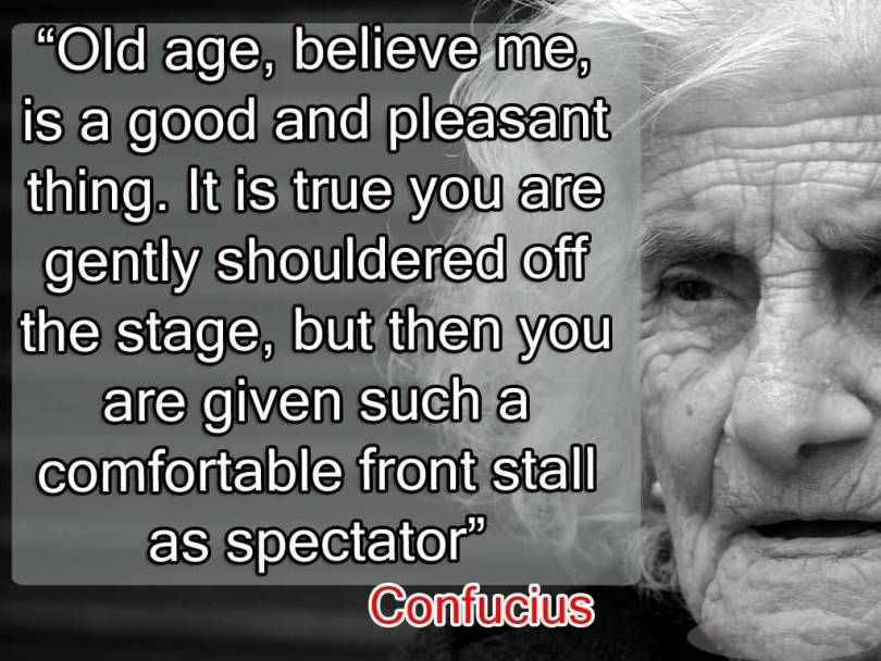 Age Quotes Old Age, Believe Me, Is A Good And Pleasant Thing. It Is true you Are Gently shouldered Off The Stage