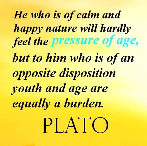 Age Sayings He Who Is Of Calm And Happy Nature Will Hardly Feel The Pressure Of Age