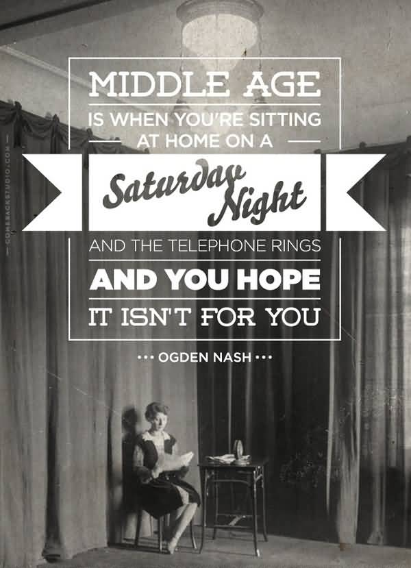 Age Sayings Middle Age Is When You're Sitting At Home On A Saturday Night