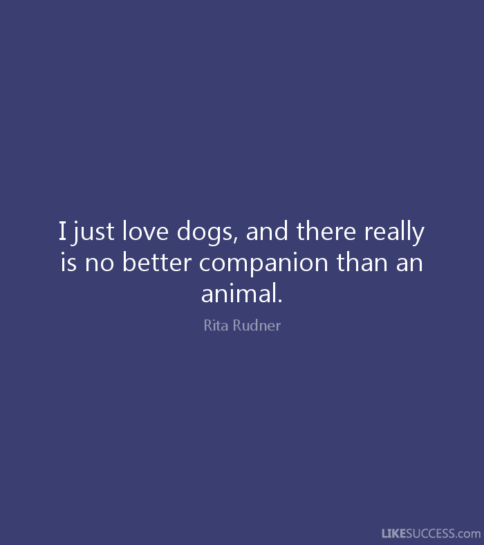 Animal Quotes I just love dogs, and there really is no better companion than an animal. Rita Rudner