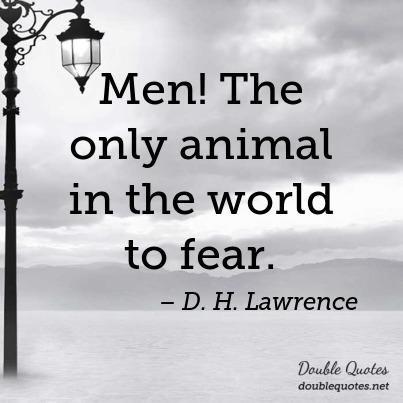 Animal Quotes Men! The only animal in the world to fear. D. H. Lawrence