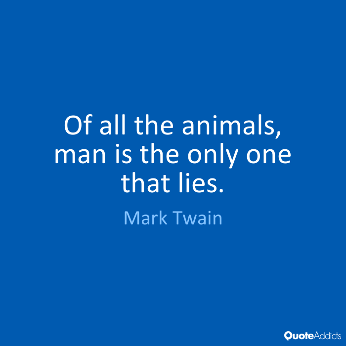 Animal Quotes Of all the animals, man is the only one that lies. Mark Twain