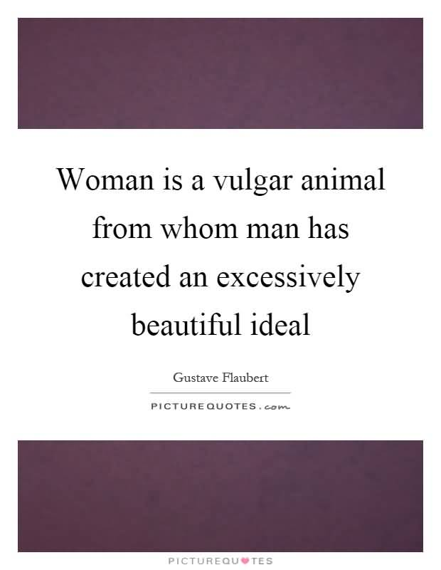 Animal Quotes Woman is a vulgar animal from whom man has created an excessively beautiful ideal. Gustave Flaubert