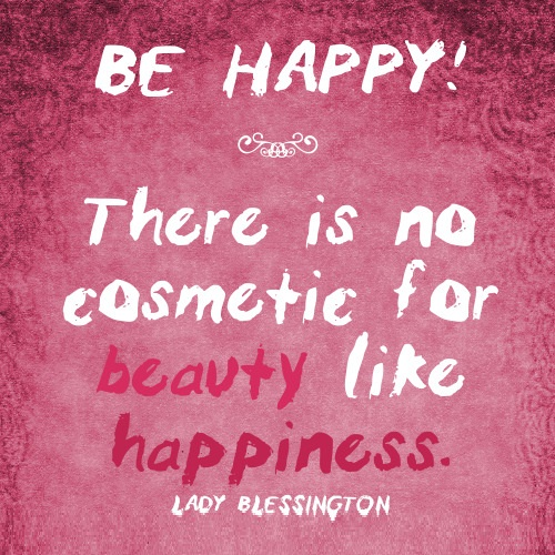 Be happy there is no cosmetic for beauty like happiness Lady Blessington