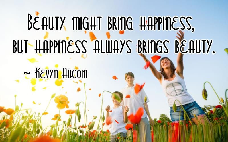 Beauty might bring happiness but happiness always brings beauty Kevyn Aucoin