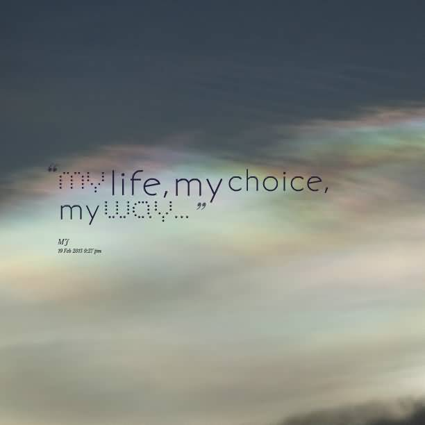 Choice Quotes My Life My Choice My Way