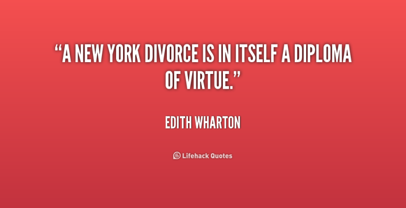 Divorce Quotes A New York divorce is in itself a diploma of virtue. Edith Wharton