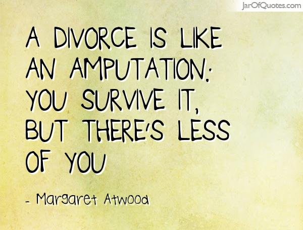 Divorce Quotes A divorce is like an amputation you survive it, but there's less of you. Margaret Atwood