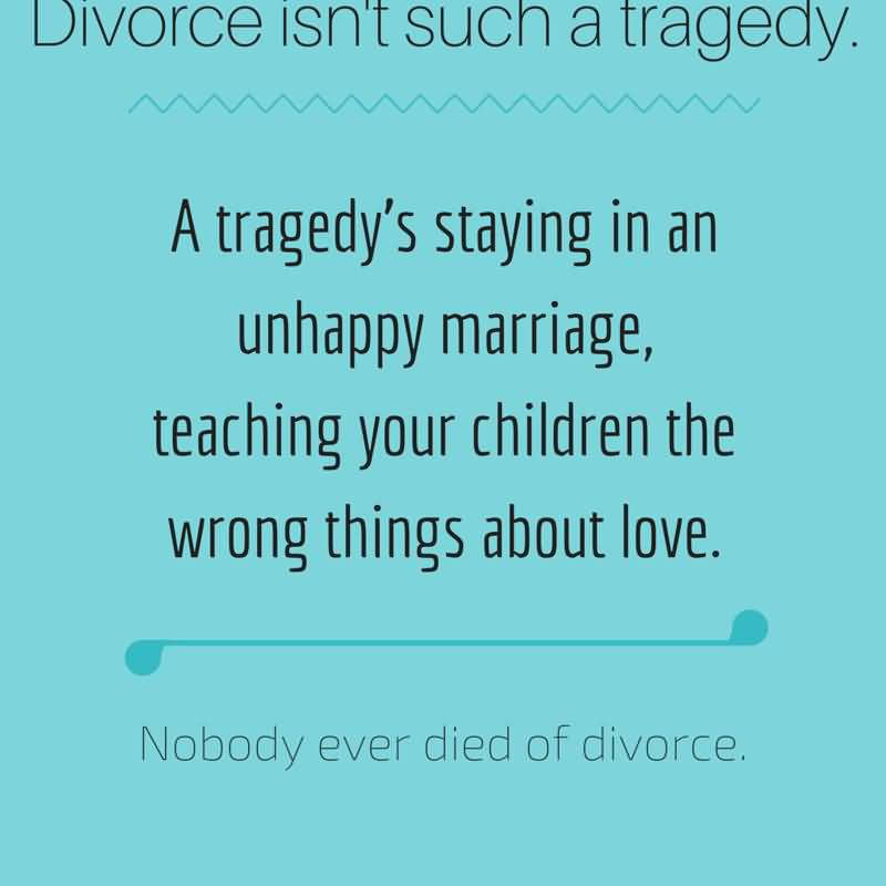 Divorce Quotes A tragedy's staying in an unhappy marriage teaching your children