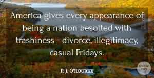 Divorce Quotes America gives every appearance of being a nation besotted with trashiness divorce, illegitimacy, casual Fridays. P. J. O'Rourke