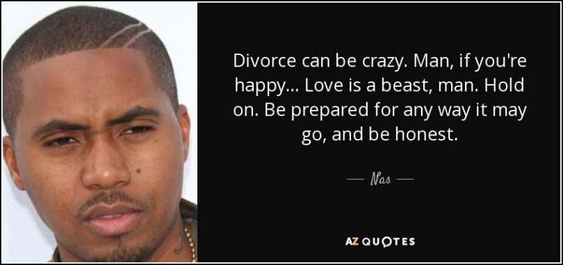 Divorce Quotes Divorce can be crazy. Man, if you're happy... Love is a beast, man. Hold on. Be prepared for any way it may go, and be honest. Nas