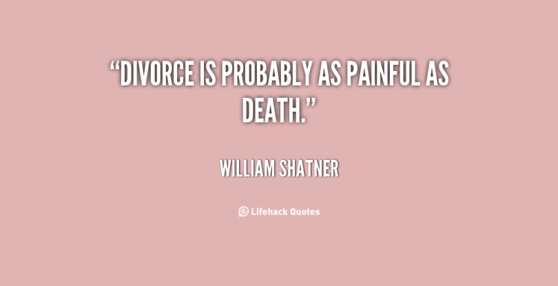 Divorce Quotes Divorce is probably as painful as death. William Shatner