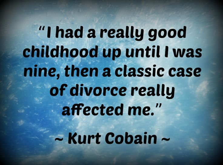 Divorce Quotes I had a really good childhood up until I was nine, then a classic case of divorce really affected me. Kurt Cobain