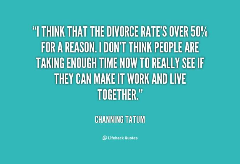 Divorce Quotes I think that the divorce rate's over 50% for a reason Channing Tatum