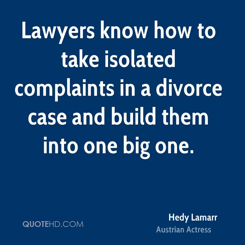 Divorce Sayings Lawyers know how to take isolated complaints in a divorce case and build them into one big one. Hedy Lamarr
