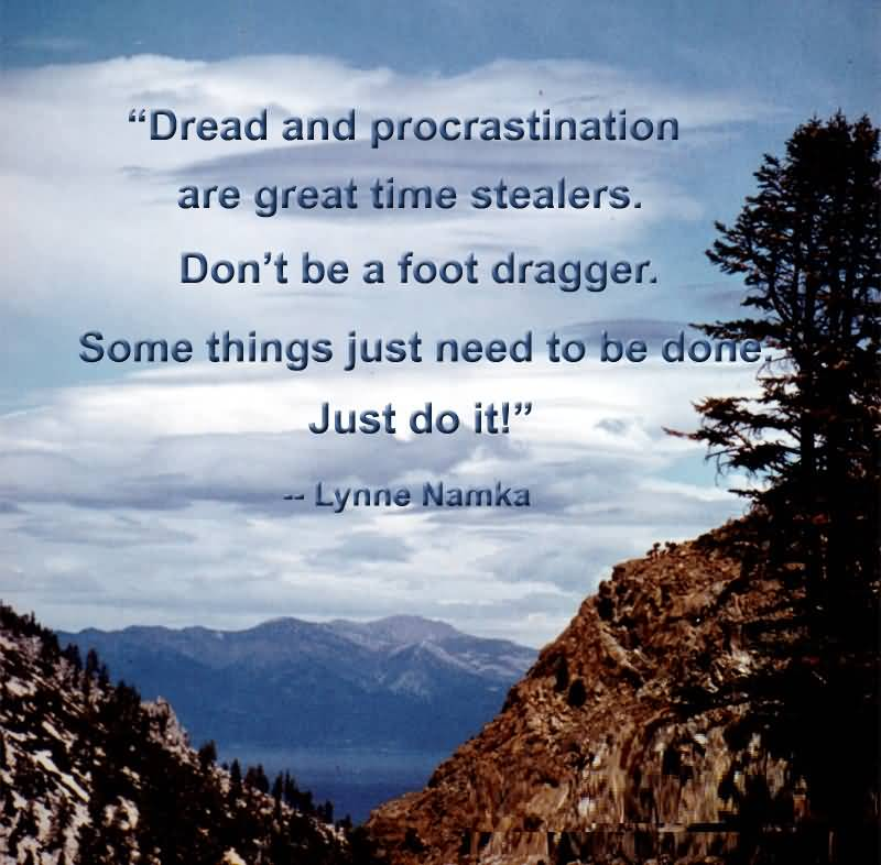 Do Quotes Dread and procrastination are great time stealers don't be a fooot dragger Lynne Namka